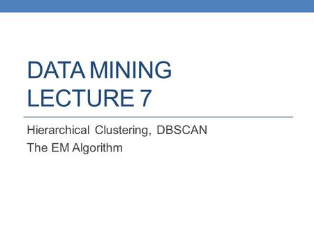 Hierarchical Clustering, DBSCAN The EM Algorithm