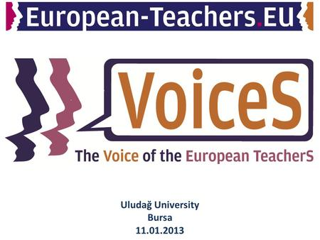 Uludağ University Bursa 11.01.2013. The VOICE of European TeacherS (VOICES) will become a network, which connects students as future teachers, teachers,
