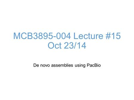 MCB3895-004 Lecture #15 Oct 23/14 De novo assemblies using PacBio.