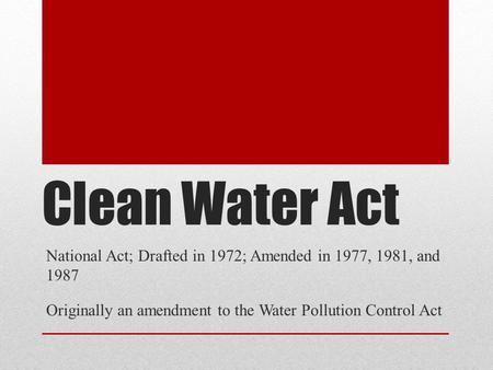 Clean Water Act National Act; Drafted in 1972; Amended in 1977, 1981, and 1987 Originally an amendment to the Water Pollution Control Act.