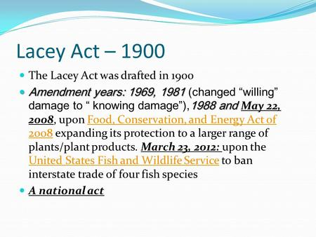 "Lacey Act – 1900 The Lacey Act was drafted in 1900 Amendment years: 1969, 1981 1988 and Amendment years: 1969, 1981 (changed ""willing"" damage to "" knowing."