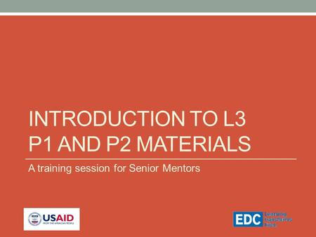 INTRODUCTION TO L3 P1 AND P2 MATERIALS A training session for Senior Mentors.