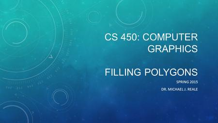 CS 450: COMPUTER GRAPHICS FILLING POLYGONS SPRING 2015 DR. MICHAEL J. REALE.