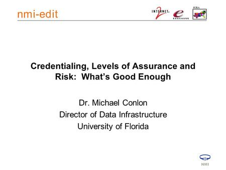 Credentialing, Levels of Assurance and Risk: What's Good Enough Dr. Michael Conlon Director of Data Infrastructure University of Florida.