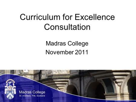 Curriculum for Excellence Consultation Madras College November 2011.