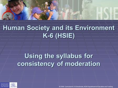 Human Society and its Environment K-6 (HSIE) Using the syllabus for consistency of moderation © 2006 Curriculum K-12 Directorate, NSW Department of Education.