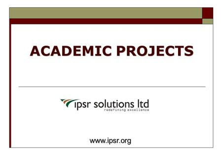 ACADEMIC PROJECTS www.ipsr.org www.ipsr.org. About IPSR  ipsr solutions ltd. Is now in its 10 th year of operations  IPSR is now one among the best.