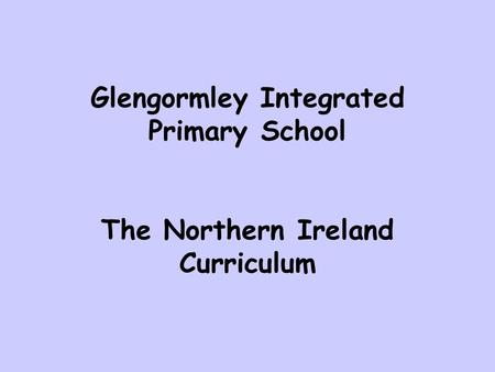 Glengormley Integrated Primary School The Northern Ireland Curriculum.