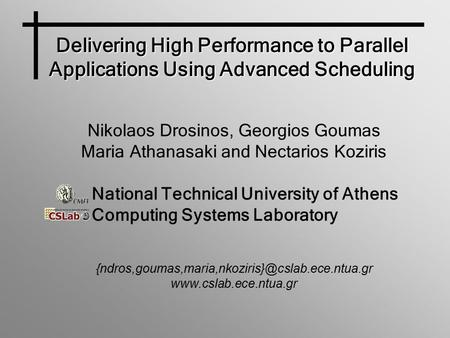 Delivering High Performance to Parallel Applications Using Advanced Scheduling Nikolaos Drosinos, Georgios Goumas Maria Athanasaki and Nectarios Koziris.