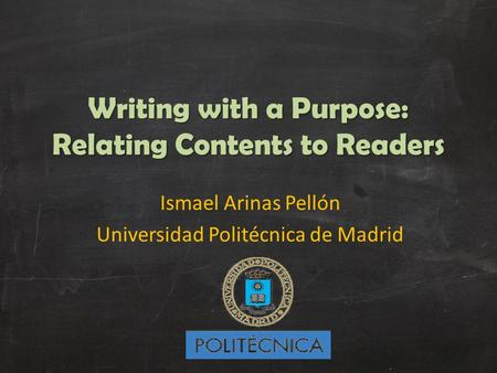 Writing with a Purpose: Relating Contents to Readers Ismael Arinas Pellón Universidad Politécnica de Madrid.