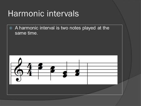 Harmonic intervals  A harmonic interval is two notes played at the same time.