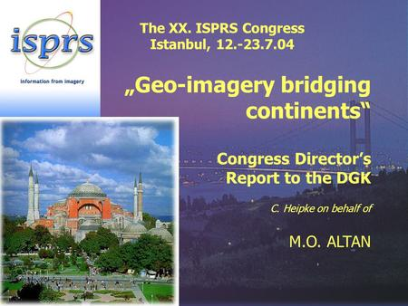 "The XX. ISPRS Congress Istanbul, 12.-23.7.04 ""Geo-imagery bridging continents"" Congress Director's Report to the DGK C. Heipke on behalf of M.O. ALTAN."