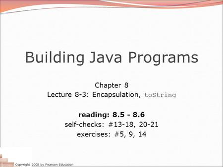 Copyright 2008 by Pearson Education Building Java Programs Chapter 8 Lecture 8-3: Encapsulation, toString reading: 8.5 - 8.6 self-checks: #13-18, 20-21.