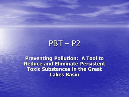 PBT – P2 Preventing Pollution: A Tool to Reduce and Eliminate Persistent Toxic Substances in the Great Lakes Basin.