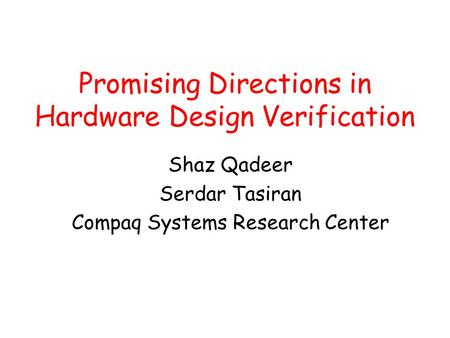 Promising Directions in Hardware Design Verification Shaz Qadeer Serdar Tasiran Compaq Systems Research Center.
