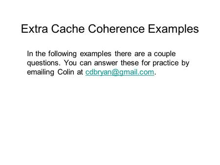 Extra Cache Coherence Examples In the following examples there are a couple questions. You can answer these for practice by  ing Colin at