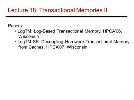 1 Lecture 18: Transactional Memories II Papers: LogTM: Log-Based Transactional Memory, HPCA'06, Wisconsin LogTM-SE: Decoupling Hardware Transactional Memory.