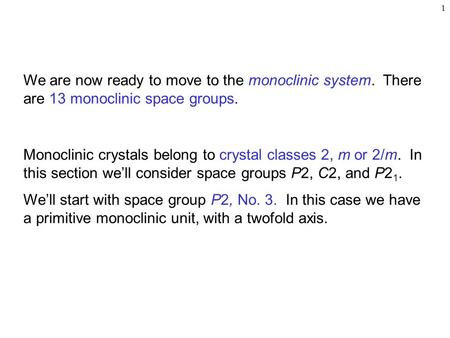 1 We are now ready to move to the monoclinic system. There are 13 monoclinic space groups. Monoclinic crystals belong to crystal classes 2, m or 2/m. In.