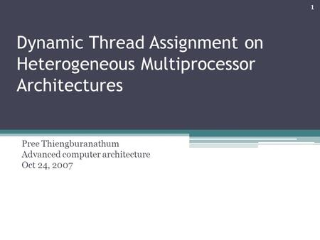 Dynamic Thread Assignment on Heterogeneous Multiprocessor Architectures Pree Thiengburanathum Advanced computer architecture Oct 24, 2007 1.