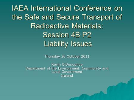 IAEA International Conference on the Safe and Secure Transport of Radioactive Materials: Session 4B P2 Liability Issues Thursday 20 October 2011 Kevin.