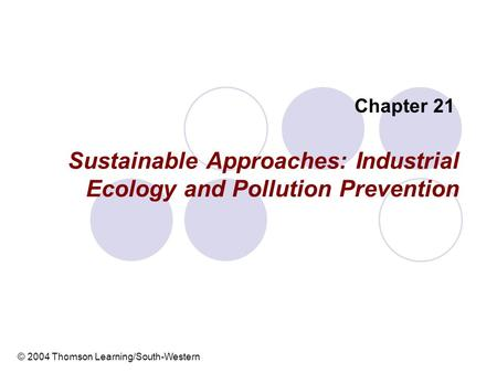 Sustainable Approaches: Industrial Ecology and Pollution Prevention Chapter 21 © 2004 Thomson Learning/South-Western.