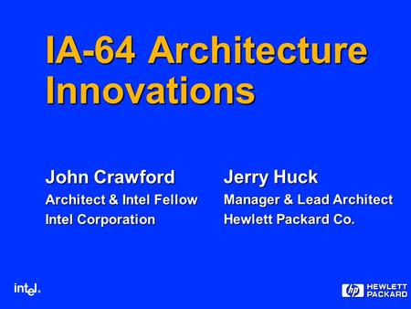 ® IA-64 Architecture Innovations John Crawford Architect & Intel Fellow Intel Corporation Jerry Huck Manager & Lead Architect Hewlett Packard Co.