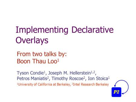 Implementing Declarative Overlays From two talks by: Boon Thau Loo 1 Tyson Condie 1, Joseph M. Hellerstein 1,2, Petros Maniatis 2, Timothy Roscoe 2, Ion.