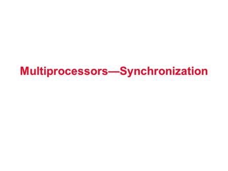 Multiprocessors—Synchronization. Synchronization Why Synchronize? Need to know when it is safe for different processes to use shared data Issues for Synchronization: