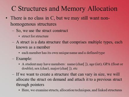 C Structures and Memory Allocation There is no class in C, but we may still want non- homogenous structures –So, we use the struct construct struct for.