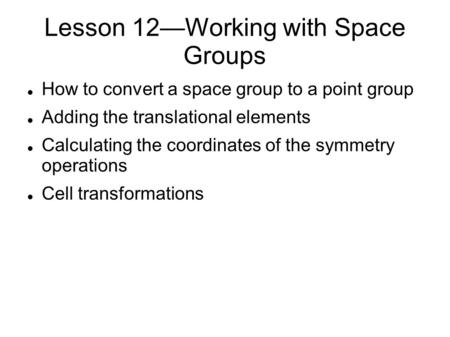 Lesson 12—Working with Space Groups How to convert a space group to a point group Adding the translational elements Calculating the coordinates of the.