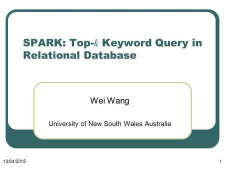 13/04/20151 SPARK: Top- k Keyword Query in Relational Database Wei Wang University of New South Wales Australia.