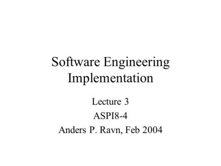 Software Engineering Implementation Lecture 3 ASPI8-4 Anders P. Ravn, Feb 2004.