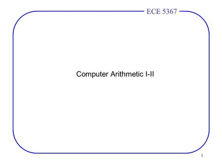 1 ECE 4436ECE 5367 Computer Arithmetic I-II. 2 ECE 4436ECE 5367 Addition concepts 1 bit adder –2 inputs for the operands. –Third input – carry in from.