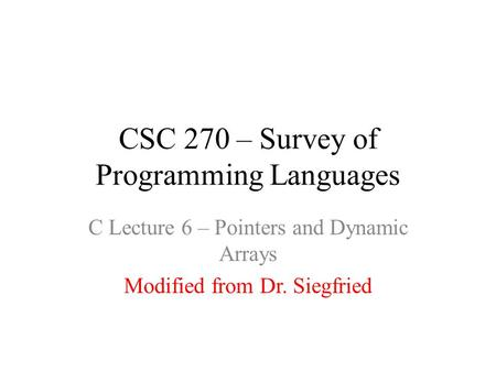 CSC 270 – Survey of Programming Languages C Lecture 6 – Pointers and Dynamic Arrays Modified from Dr. Siegfried.