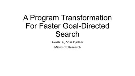 A Program Transformation For Faster Goal-Directed Search Akash Lal, Shaz Qadeer Microsoft Research.