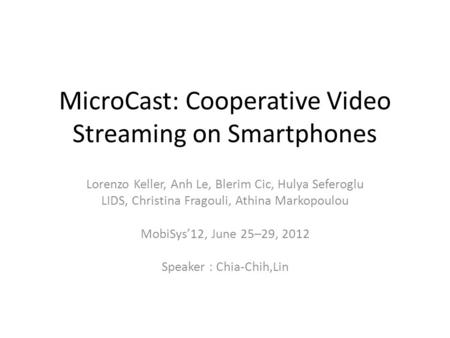 MicroCast: Cooperative Video Streaming on Smartphones Lorenzo Keller, Anh Le, Blerim Cic, Hulya Seferoglu LIDS, Christina Fragouli, Athina Markopoulou.