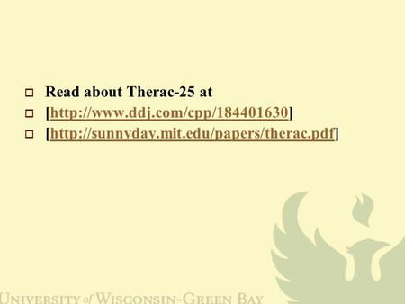  Read about Therac-25 at  [http://www.ddj.com/cpp/184401630]http://www.ddj.com/cpp/184401630  [http://sunnyday.mit.edu/papers/therac.pdf]http://sunnyday.mit.edu/papers/therac.pdf.