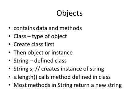 Objects contains data and methods Class – type of object Create class first Then object or instance String – defined class String s; // creates instance.