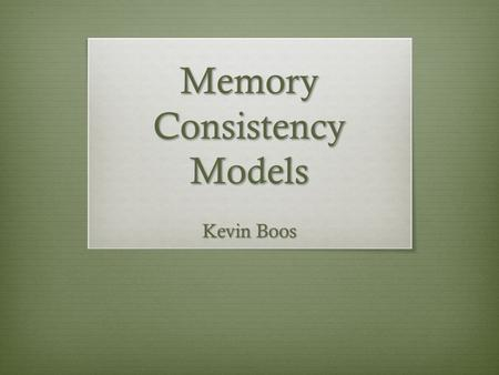 Memory Consistency Models Kevin Boos. Two Papers Shared Memory Consistency Models: A Tutorial – Sarita V. Adve & Kourosh Gharachorloo – September 1995.