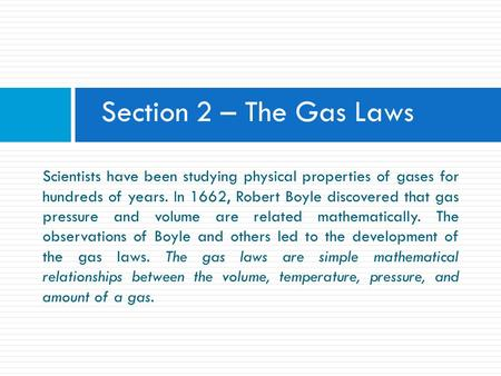 Section 2 – The Gas Laws Scientists have been studying physical properties of gases for hundreds of years. In 1662, Robert Boyle discovered that gas.