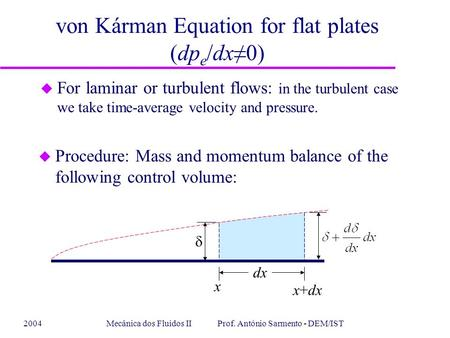 2004Mecânica dos Fluidos II Prof. António Sarmento - DEM/IST von Kárman Equation for flat plates (dp e /dx≠0) u For laminar or turbulent flows: in the.
