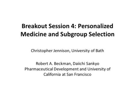 Breakout Session 4: Personalized Medicine and Subgroup Selection Christopher Jennison, University of Bath Robert A. Beckman, Daiichi Sankyo Pharmaceutical.
