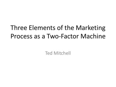 Three Elements of the Marketing Process as a Two-Factor Machine Ted Mitchell.