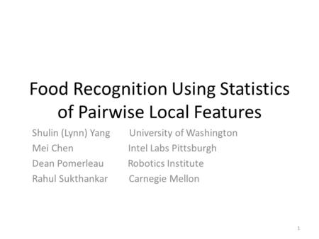 Food Recognition Using Statistics of Pairwise Local Features Shulin (Lynn) Yang University of Washington Mei Chen Intel Labs Pittsburgh Dean Pomerleau.
