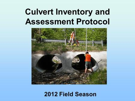 Culvert Inventory and Assessment Protocol 2012 Field Season.