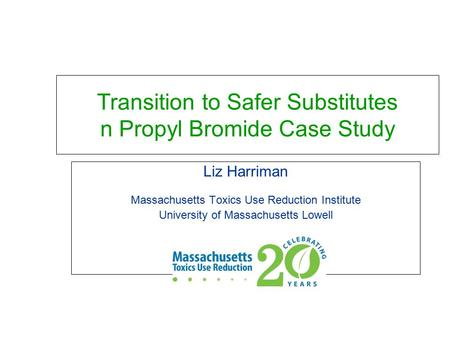 Transition to Safer Substitutes n Propyl Bromide Case Study Liz Harriman Massachusetts Toxics Use Reduction Institute University of Massachusetts Lowell.