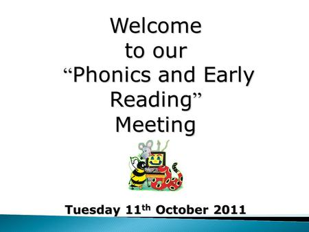 "Welcome to our "" Phonics and Early Reading "" Meeting Tuesday 11 th October 2011."