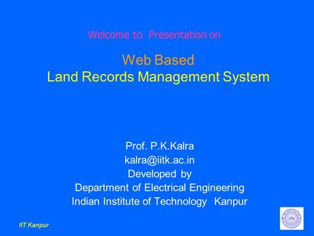 IIT Kanpur Web Based Land Records Management System Prof. P.K.Kalra Developed by Department of Electrical Engineering Indian Institute.