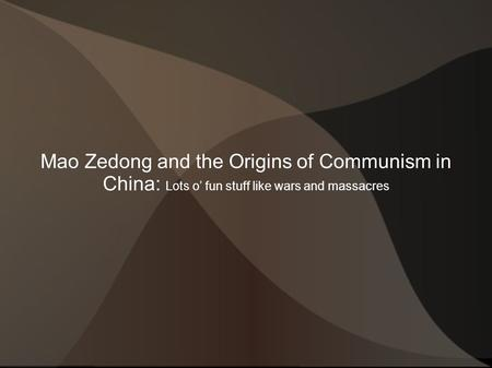 Mao Zedong and the Origins of Communism in China: Lots o' fun stuff like wars and massacres.