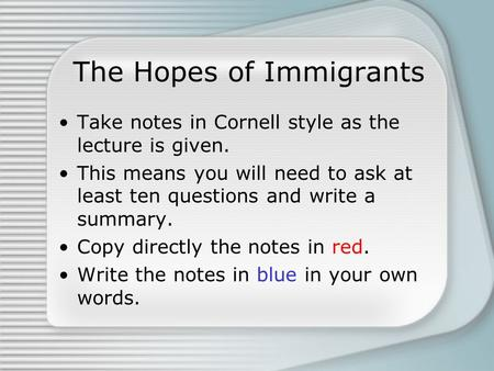 The Hopes of Immigrants Take notes in Cornell style as the lecture is given. This means you will need to ask at least ten questions and write a summary.